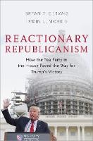 Reactionary Republicanism: How the Tea Party in the House Paved the Way for Trumps Victory - ISBN 9780190870744