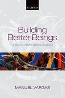 Building Better Beings: A Theory of Moral Responsibility - ISBN 9780198709367